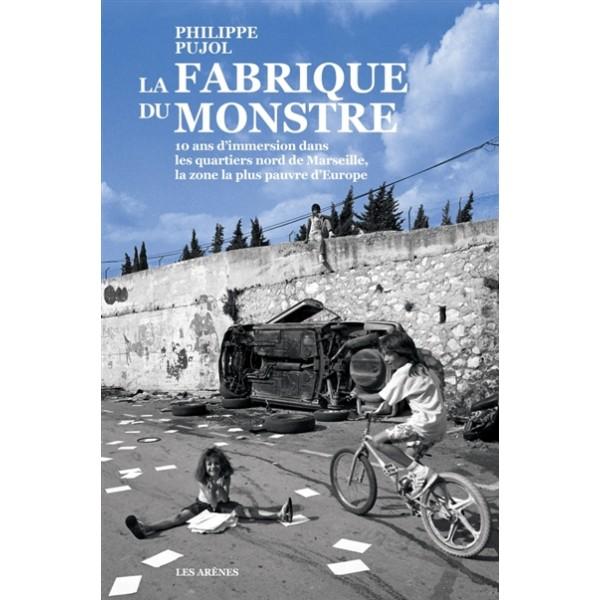 La fabrique du monstre : 10 ans d'immersion dans les quartiers nord de Marseille, la zone la plus pa...